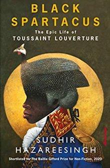 Black Spartacus: The Epic Life of Toussaint Louverture, by Sudhir Hazareesingh