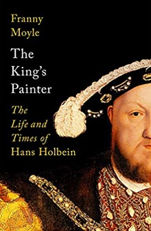 The King's Painter: The Life and Times of Hans Holbein, by Franny Moyle.