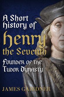 A Short History of Henry VII, Founder of the Tudor Dynasty